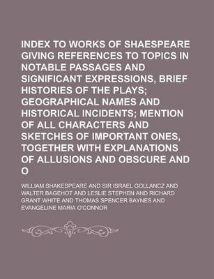 Index to the Works of Shaespeare Giving References to Topics in Notable Passages and Significant Expressions, Brief Histories of the Plays