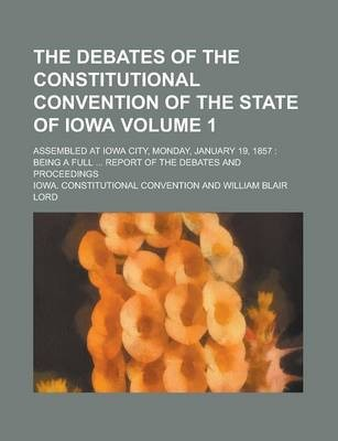 The Debates of the Constitutional Convention of the State of Iowa; Assembled at Iowa City, Monday, January 19, 1857