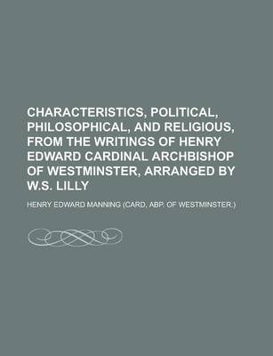 Characteristics, Political, Philosophical, and Religious, from the Writings of Henry Edward Cardinal Archbishop of Westminster, Arranged by W.S. Lilly
