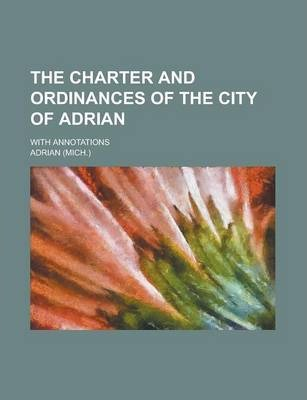 The Charter and Ordinances of the City of Adrian; With Annotations