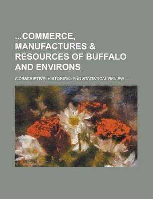 Commerce, Manufactures & Resources of Buffalo and Environs; A Descriptive, Historical and Statistical Review ...