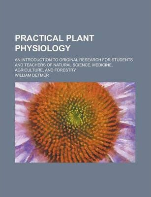 Practical Plant Physiology; An Introduction to Original Research for Students and Teachers of Natural Science, Medicine, Agriculture and Forestry