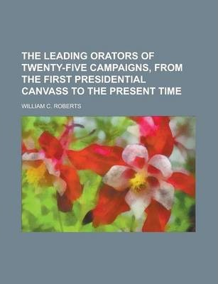 The Leading Orators of Twenty-Five Campaigns, from the First Presidential Canvass to the Present Time