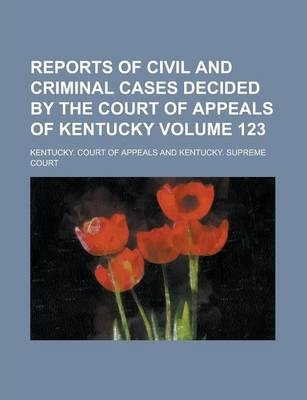 Reports of Civil and Criminal Cases Decided by the Court of Appeals of Kentucky Volume 123