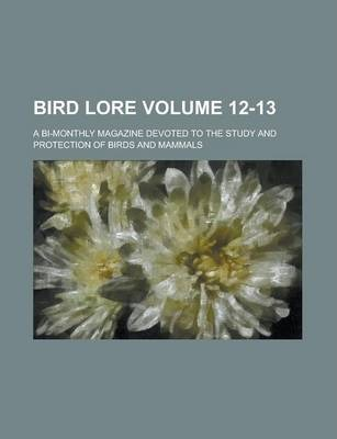 Bird Lore; A Bi-Monthly Magazine Devoted to the Study and Protection of Birds and Mammals Volume 12-13