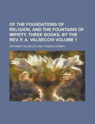 Of the Foundations of Religion, and the Fountains of Impiety. Three Books, by the REV. F. A. Valsecchi Volume 1