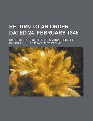 Return to an Order Dated 24. February 1846; Copies of the Orders or Regulations Resp. the Carriage of Letters and Newspapers