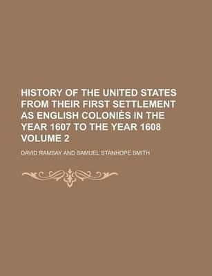 History of the United States from Their First Settlement as English Colonies in the Year 1607 to the Year 1608 Volume 2