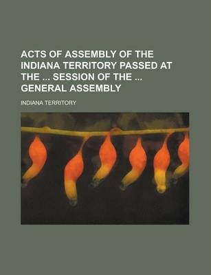 Acts of Assembly of the Indiana Territory Passed at the Session of the General Assembly