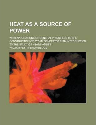 Heat as a Source of Power; With Applications of General Principles to the Construction of Steam Generators. an Introduction to the Study of Heat-Engines