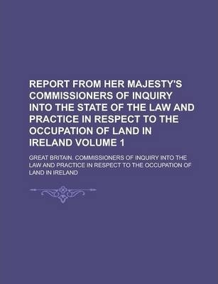 Report from Her Majesty's Commissioners of Inquiry Into the State of the Law and Practice in Respect to the Occupation of Land in Ireland Volume 1