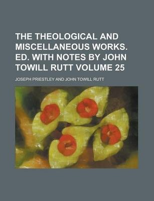 The Theological and Miscellaneous Works. Ed. with Notes by John Towill Rutt Volume 25