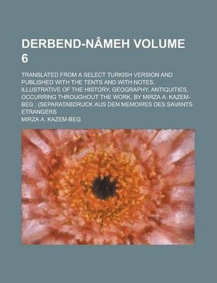 Derbend-Nameh; Translated from a Select Turkish Version and Published with the Tents and with Notes, Illustrative of the History, Geography, Antiquities, Occurring Throughout the Work, by Mirza A. Kazem-Beg