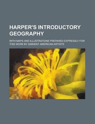 Harper's Introductory Geography; With Maps and Illustrations Prepared Expressly for This Work by Eminent American Artists