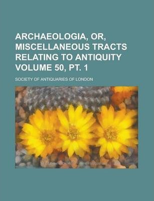 Archaeologia, Or, Miscellaneous Tracts Relating to Antiquity Volume 50, PT. 1