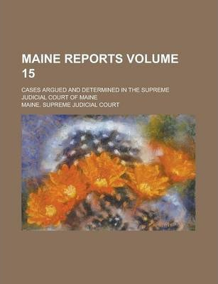 Maine Reports; Cases Argued and Determined in the Supreme Judicial Court of Maine Volume 15