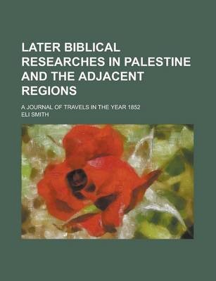 Later Biblical Researches in Palestine and the Adjacent Regions; A Journal of Travels in the Year 1852
