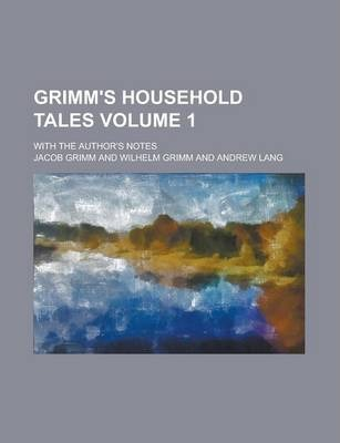 Grimm's Household Tales; With the Author's Notes Volume 1