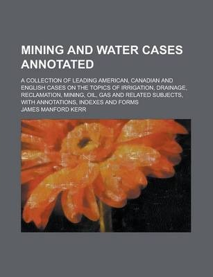 Mining and Water Cases Annotated; A Collection of Leading American, Canadian and English Cases on the Topics of Irrigation, Drainage, Reclamation, Mining, Oil, Gas and Related Subjects, with Annotations, Indexes and Forms