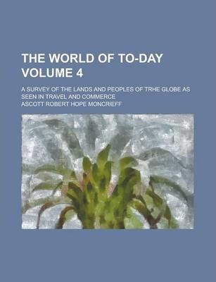 The World of To-Day; A Survey of the Lands and Peoples of Trhe Globe as Seen in Travel and Commerce Volume 4