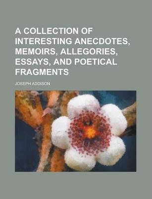 A Collection of Interesting Anecdotes, Memoirs, Allegories, Essays, and Poetical Fragments