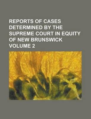 Reports of Cases Determined by the Supreme Court in Equity of New Brunswick Volume 2