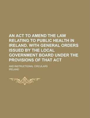 An ACT to Amend the Law Relating to Public Health in Ireland. with General Orders Issued by the Local Government Board Under the Provisions of That Act; And Instructional Circulars