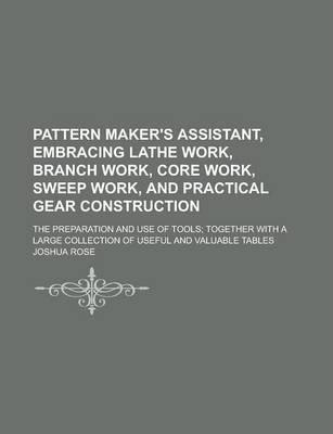 Pattern Maker's Assistant, Embracing Lathe Work, Branch Work, Core Work, Sweep Work, and Practical Gear Construction; The Preparation and Use of Tools; Together with a Large Collection of Useful and Valuable Tables