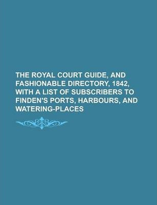 The Royal Court Guide, and Fashionable Directory, 1842, with a List of Subscribers to Finden's Ports, Harbours, and Watering-Places