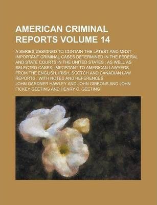 American Criminal Reports; A Series Designed to Contain the Latest and Most Important Criminal Cases Determined in the Federal and State Courts in the United States