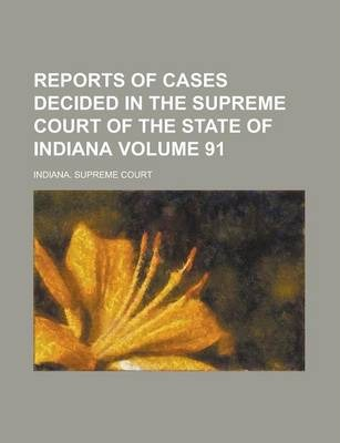 Reports of Cases Decided in the Supreme Court of the State of Indiana Volume 91