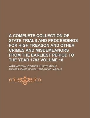A Complete Collection of State Trials and Proceedings for High Treason and Other Crimes and Misdemeanors from the Earliest Period to the Year 1783; With Notes and Other Illustrations Volume 18