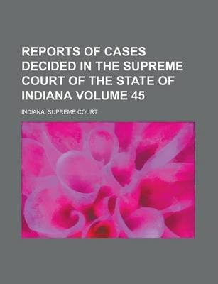 Reports of Cases Decided in the Supreme Court of the State of Indiana Volume 45