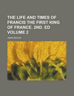 The Life and Times of Francis the First King of France. 2nd. Ed Volume 2