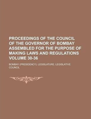 Proceedings of the Council of the Governor of Bombay Assembled for the Purpose of Making Laws and Regulations Volume 30-36