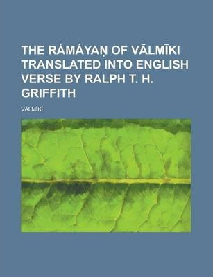 The Ramaya of V LM KI Translated Into English Verse by Ralph T. H. Griffith