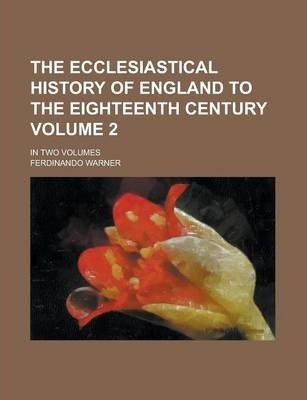 The Ecclesiastical History of England to the Eighteenth Century; In Two Volumes Volume 2