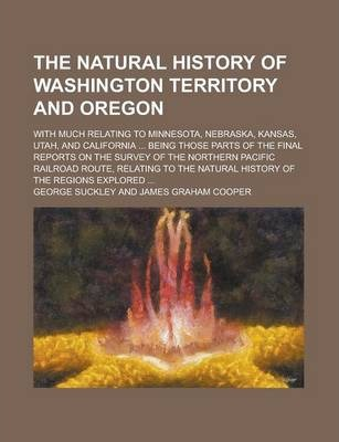 The Natural History of Washington Territory and Oregon; With Much Relating to Minnesota, Nebraska, Kansas, Utah, and California ... Being Those Parts of the Final Reports on the Survey of the Northern Pacific Railroad Route, Relating to
