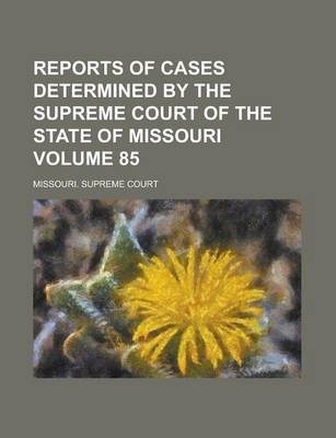Reports of Cases Determined by the Supreme Court of the State of Missouri Volume 85
