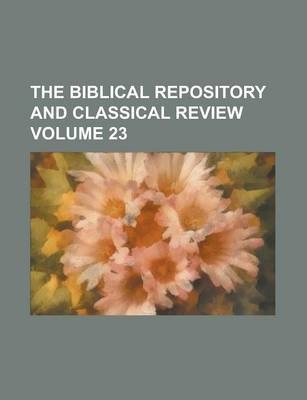 The Biblical Repository and Classical Review Volume 23