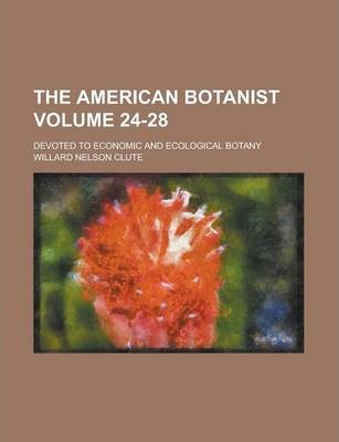 The American Botanist; Devoted to Economic and Ecological Botany Volume 24-28