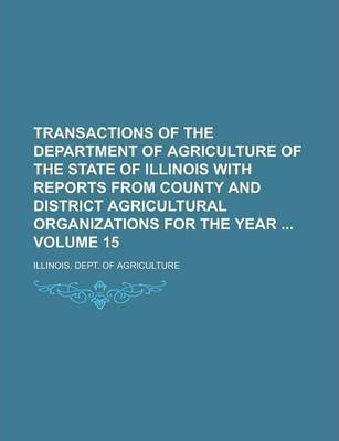 Transactions of the Department of Agriculture of the State of Illinois with Reports from County and District Agricultural Organizations for the Year Volume 15