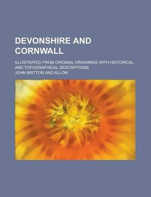 Devonshire and Cornwall; Illustrated from Original Draiwings with Historical and Topographical Descriptions