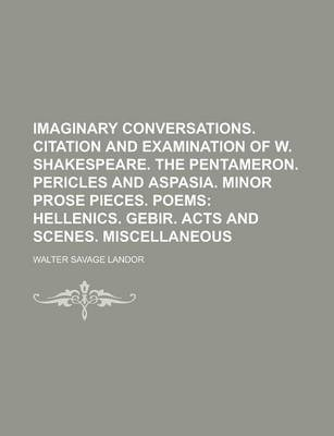 Imaginary Conversations. Citation and Examination of W. Shakespeare. the Pentameron. Pericles and Aspasia. Minor Prose Pieces. Poems