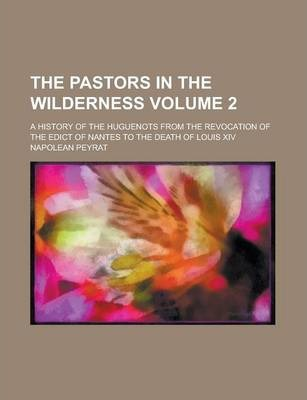 The Pastors in the Wilderness; A History of the Huguenots from the Revocation of the Edict of Nantes to the Death of Louis XIV Volume 2
