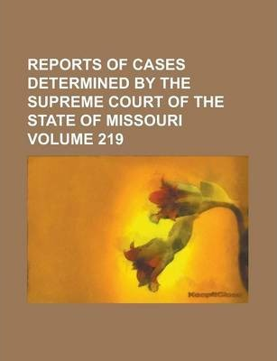 Reports of Cases Determined by the Supreme Court of the State of Missouri Volume 219