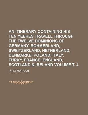 An Itinerary Containing His Ten Yeeres Travell Through the Twelve Dominions of Germany, Bohmerland, Sweitzerland, Netherland, Denmarke, Poland, Italy, Turky, France, England, Scotland & Ireland Volume . 4