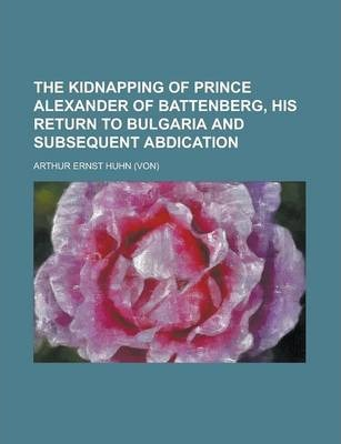 The Kidnapping of Prince Alexander of Battenberg, His Return to Bulgaria and Subsequent Abdication