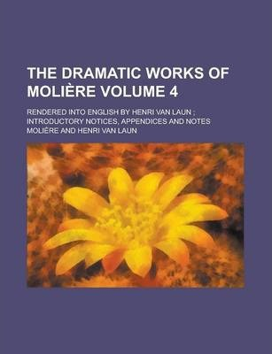 The Dramatic Works of Moliere; Rendered Into English by Henri Van Laun; Introductory Notices, Appendices and Notes Volume 4