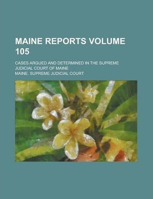 Maine Reports; Cases Argued and Determined in the Supreme Judicial Court of Maine Volume 105